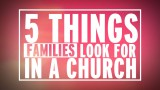 5 Things Families Look For In A Church